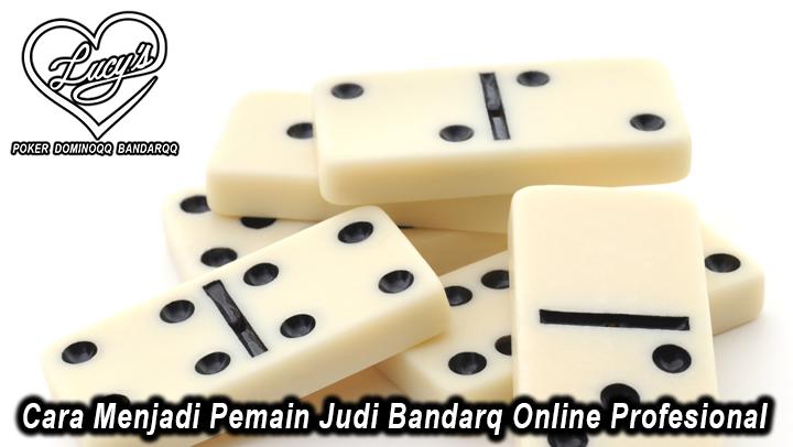 Cara Menjadi Pemain Judi Bandarq Online Profesional